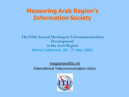 Measuring Arab Region's Information Society The Fifth Annual Meeting on Telecommunication Development in the Arab Region Beirut (Lebanon), 28 – 31 May.