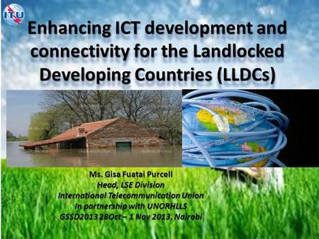 Enhancing ICT development and connectivity for the Landlocked Developing Countries (LLDCs) Ms. Gisa Fuatai Purcell Head, LSE Division International Telecommunication.