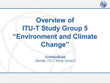 "Committed to connecting the world Overview of ITU-T Study Group 5 ""Environment and Climate Change"" Cristina Bueti Adviser, ITU-T Study Group 5."
