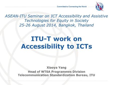Committed to Connecting the World ASEAN-ITU Seminar on ICT Accessibility and Assistive Technologies for Equity in Society 25-26 August 2014, Bangkok, Thailand.