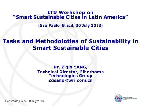 São Paulo, Brazil, 30 July 2013 Tasks and Methodoloties of Sustainability in Smart Sustainable Cities Dr. Ziqin SANG, Technical Director, Fiberhome Technologies.