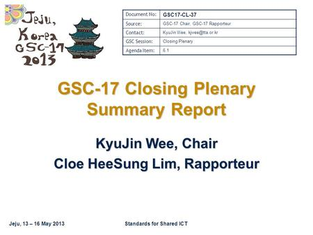 Jeju, 13 – 16 May 2013Standards for Shared ICT GSC-17 Closing Plenary Summary Report KyuJin Wee, Chair Cloe HeeSung Lim, Rapporteur Document No: GSC17-CL-37.