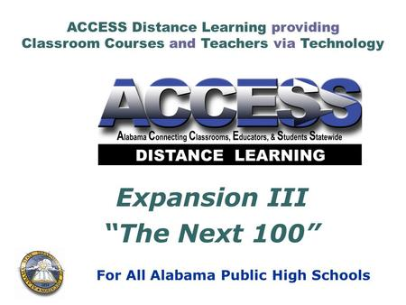 "ACCESS Distance Learning providing Classroom Courses and Teachers via Technology For All Alabama Public High Schools Expansion III ""The Next 100"""