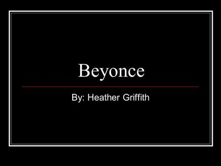 Beyonce By: Heather Griffith. Her early life 1981: born to Tina and Mathew Knowles on September 4 and they called her Beyonce Giselle 1982: As music filled.