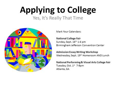 Applying to College Yes, It's Really That Time Mark Your Calendars: National College Fair Sunday, Sept. 16 th 1-4 pm Birmingham Jefferson Convention Center.