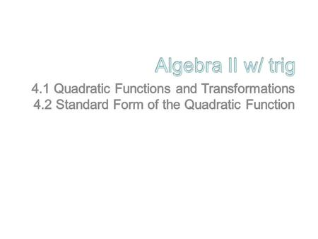 Algebra II w/ trig 4.1 Quadratic Functions and Transformations