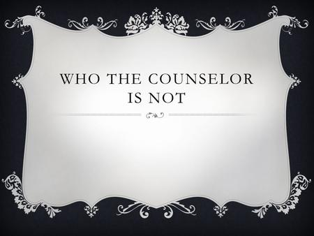 WHO THE COUNSELOR IS NOT. Mrs. Brinkley is a third grade teacher at a school far from here. She has a class much like yours. One day, she told her students,