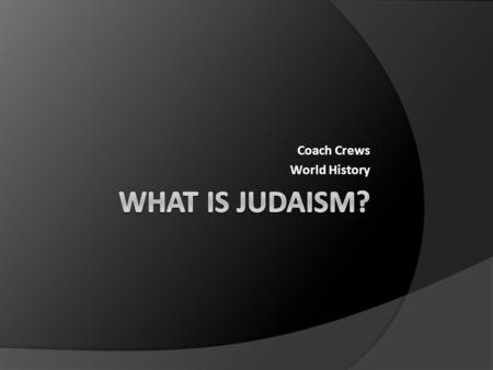 Coach Crews World History. Judaism  On your paper, write down at least 5 things that you know about the Jewish religion.