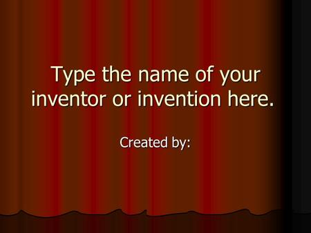 Type the name of your inventor or invention here. Created by: