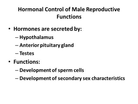 Hormonal Control of Male Reproductive Functions Hormones are secreted by: – Hypothalamus – Anterior pituitary gland – Testes Functions: – Development of.
