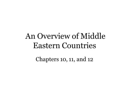 An Overview of Middle Eastern Countries Chapters 10, 11, and 12.