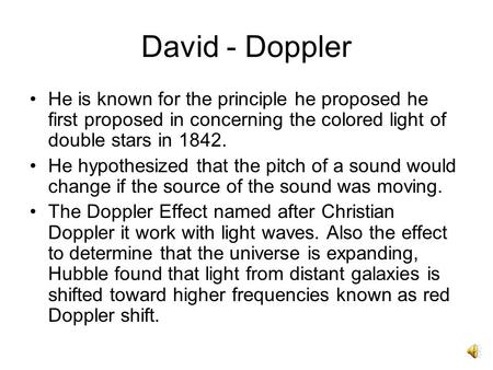 David - Doppler He is known for the principle he proposed he first proposed in concerning the colored light of double stars in 1842. He hypothesized that.