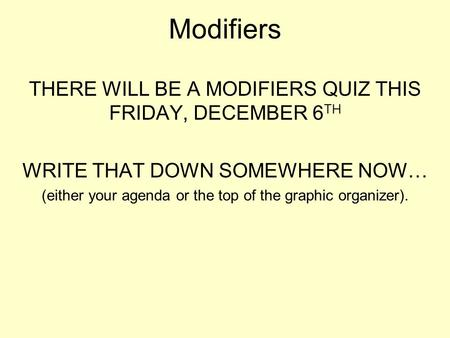 Modifiers THERE WILL BE A MODIFIERS QUIZ THIS FRIDAY, DECEMBER 6 TH WRITE THAT DOWN SOMEWHERE NOW… (either your agenda or the top of the graphic organizer).