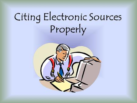 Citing Electronic Sources Properly. What are Electronic Sources? Aggregated databases Online journals Web sites or Web pages newsgroups Web- or e-mail-based.