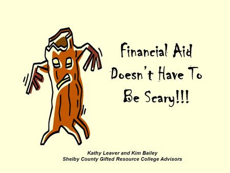 Financial Aid Doesn't Have To Be Scary!!! Kathy Leaver and Kim Bailey Shelby County Gifted Resource College Advisors.
