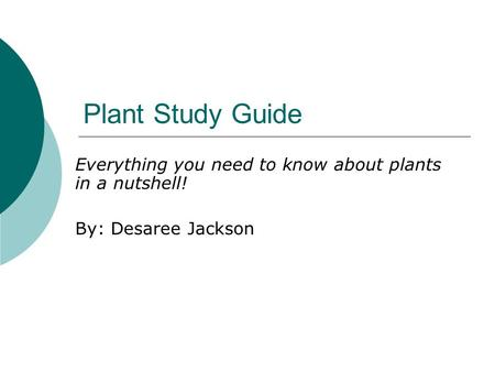 Plant Study Guide Everything you need to know about plants in a nutshell! By: Desaree Jackson.
