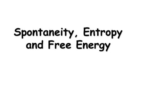 "Spontaneity, Entropy and Free Energy. Spontaneous Processes and Entropy  First Law ""Energy can neither be created nor destroyed The energy of the universe."