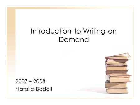 Introduction to Writing on Demand 2007 – 2008 Natalie Bedell.
