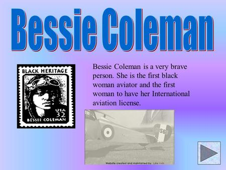 Bessie Coleman is a very brave person. She is the first black woman aviator and the first woman to have her International aviation license.