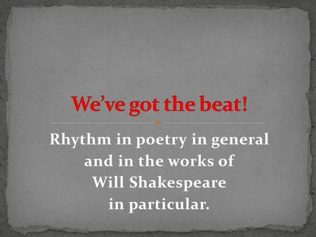 Rhythm in poetry in general and in the works of Will Shakespeare in particular.