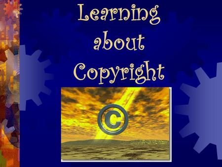 Learning about Copyright. Whenever you write or create a… ~ Poem ~ Story ~ Paper ~ Drawing or ~Other artwork YOU automatically own the copyright to it!