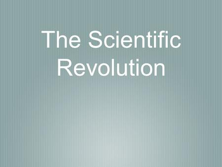 The Scientific Revolution. Man and Ideas The Scientific Revolution & the Enlightenment challenged and changed the way people thought about the world.