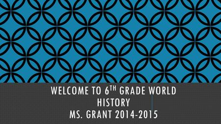 WELCOME TO 6 TH GRADE WORLD HISTORY MS. GRANT 2014-2015.