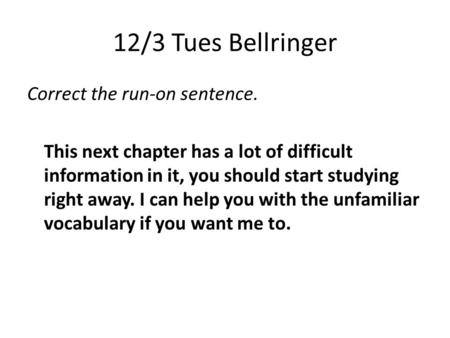 12/3 Tues Bellringer Correct the run-on sentence. This next chapter has a lot of difficult information in it, you should start studying right away. I can.