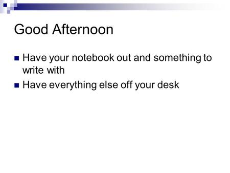 Good Afternoon Have your notebook out and something to write with Have everything else off your desk.