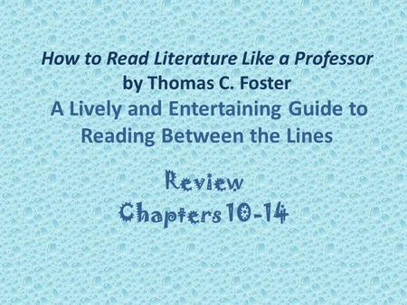 How to Read Literature Like a Professor by Thomas C. Foster A Lively and Entertaining Guide to Reading Between the Lines Review Chapters 10-14.