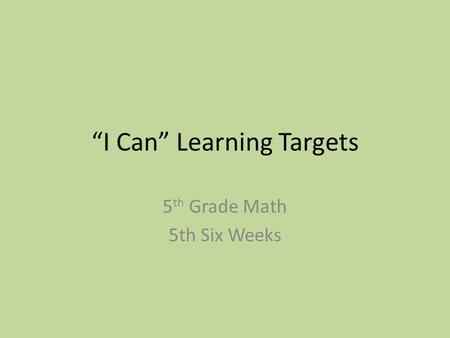 """I Can"" Learning Targets 5 th Grade Math 5th Six Weeks."