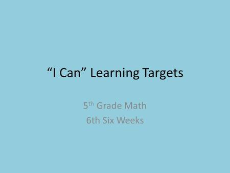 """I Can"" Learning Targets 5 th Grade Math 6th Six Weeks."