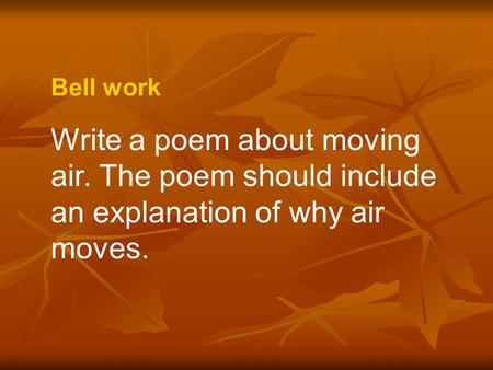 Bell work Write a poem about moving air. The poem should include an explanation of why air moves.