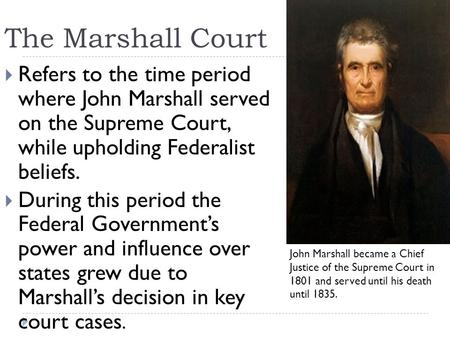 The Marshall Court Refers to the time period where John Marshall served on the Supreme Court, while upholding Federalist beliefs. During this period.