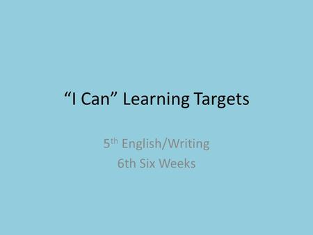 """I Can"" Learning Targets 5 th English/Writing 6th Six Weeks."
