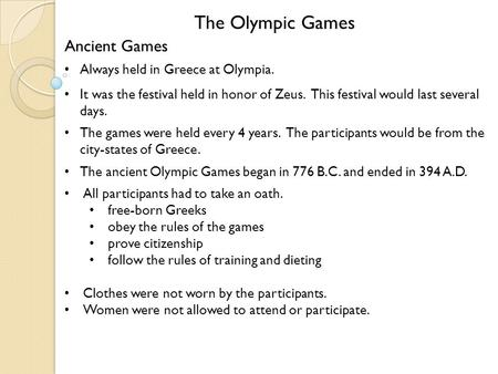 The Olympic Games Ancient Games Always held in Greece at Olympia. It was the festival held in honor of Zeus. This festival would last several days. The.