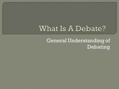 General Understanding of Debating.  Organized public argument on a specific topic. With one side arguing in favor and the other team opposing the issue.