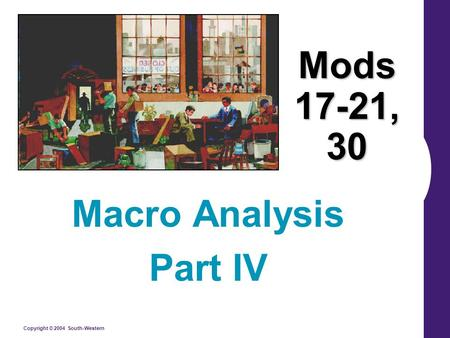 Copyright © 2004 South-Western Mods 17-21, 30 Macro Analysis Part IV.