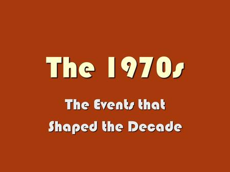 The 1970s The Events that Shaped the Decade. Domestic and World Events What in the World Made Us So Cynical?