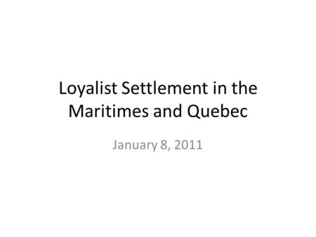 Loyalist Settlement in the Maritimes and Quebec January 8, 2011.