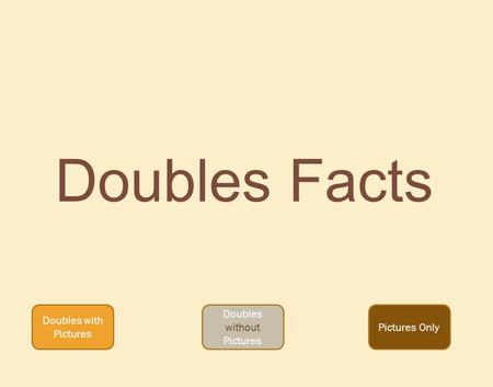Doubles Facts Doubles with Pictures Doubles without Pictures Pictures Only.