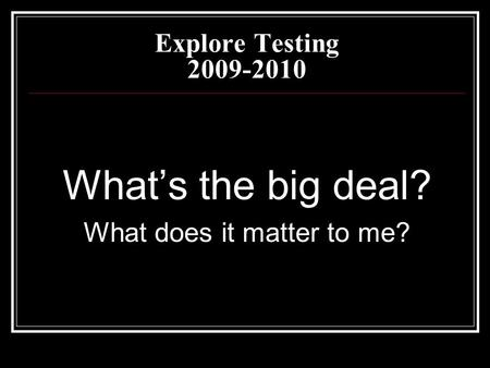 Explore Testing 2009-2010 What's the big deal? What does it matter to me?