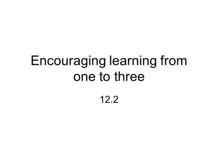Encouraging learning from one to three