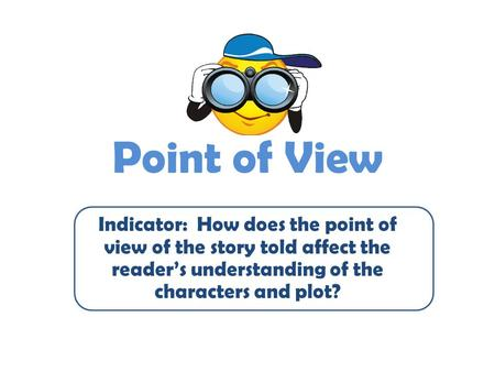 Point of View Indicator: How does the point of view of the story told affect the reader's understanding of the characters and plot?