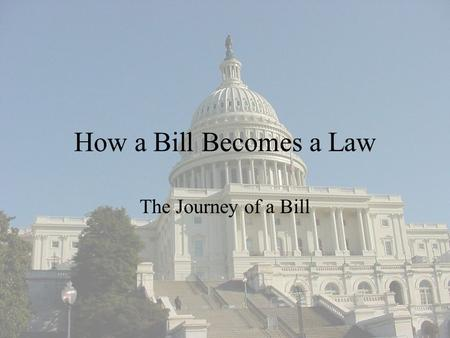 How a Bill Becomes a Law The Journey of a Bill.