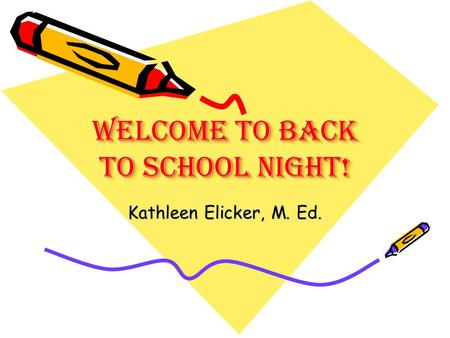 Welcome To Back to school Night! Kathleen Elicker, M. Ed.