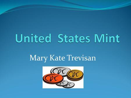 Mary Kate Trevisan What is the United States Mint? The United States Mint makes coins. The Mint does not make paper money. Its main task is to make sure.