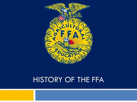 HISTORY OF THE FFA. What can blue do for you? Objectives:  Discuss the history of the FFA.  Analyze the parts of the FFA emblem.  Identify who wrote.