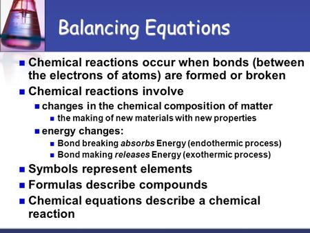 Balancing Equations Chemical reactions occur when bonds (between the electrons of atoms) are formed or broken Chemical reactions involve changes in the.