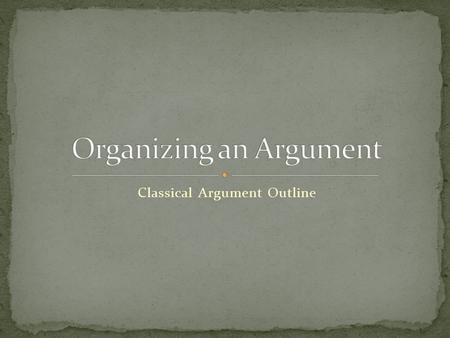 Classical Argument Outline. The basic plan for organizing an argument along classical lines includes six major components: Introduction Statement of Background.